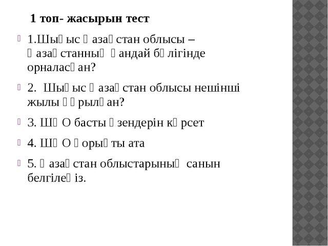 1 топ- жасырын тест 1.Шығыс Қазақстан облысы – Қазақстанның қандай бөлігінде...