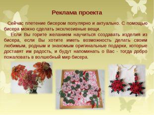 Реклама проекта Сейчас плетение бисером популярно и актуально. С помощью бисе