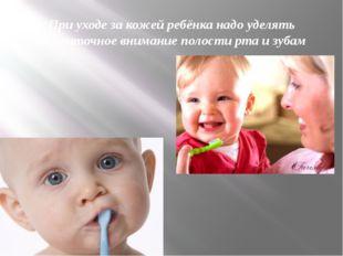 При уходе за кожей ребёнка надо уделять достаточное внимание полости рта и зу
