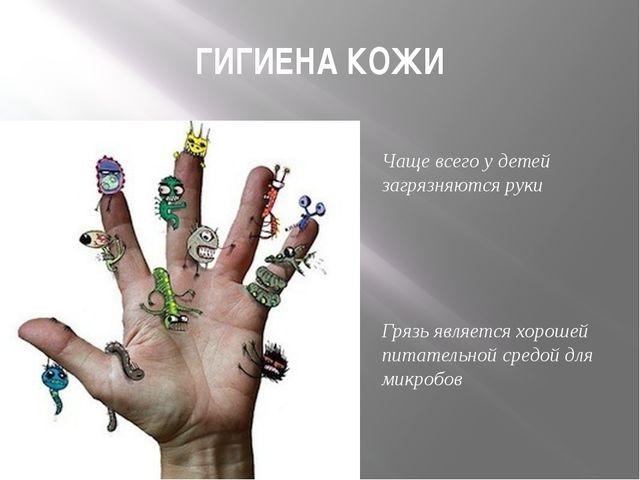 ГИГИЕНА КОЖИ Чаще всего у детей загрязняются руки Грязь является хорошей пита...