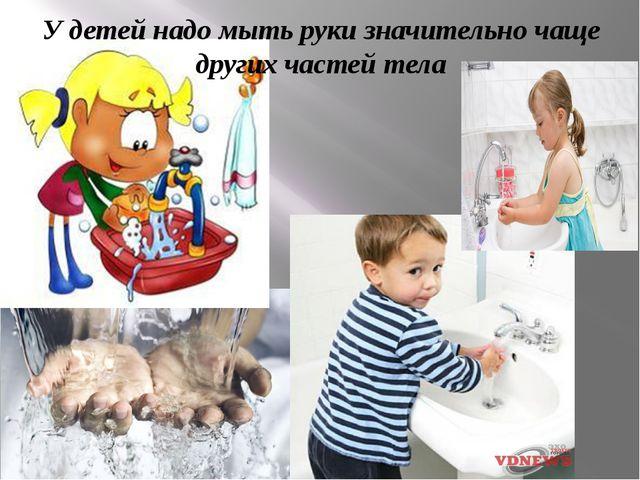 У детей надо мыть руки значительно чаще других частей тела
