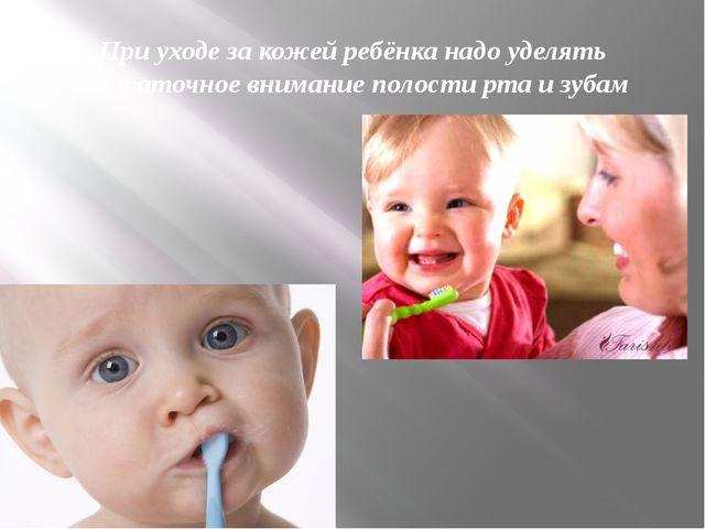 При уходе за кожей ребёнка надо уделять достаточное внимание полости рта и зу...