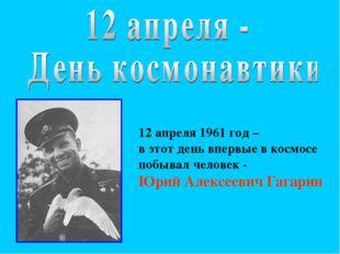 12 апреля 1961 год – в этот день впервые в космосе побывал человек - Юрий Але
