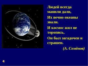 Людей всегда манили дали, Их вечно океаны звали. И космос жил не торопясь, Он