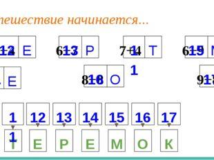 Путешествие начинается... 8+4 Е 6+7 Р 7+4 Т 9+5 Е 8+8 О 9+8 К 6+9 М Е Р Е М О