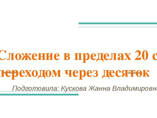 Сложение в пределах 20 с переходом через десяток Подготовила: Кускова Жанна В...