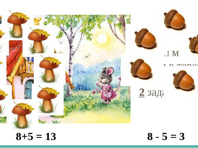 Чтобы мышке войти в теремок, нужно составить 2 задачи. 8+5 = 13 8 - 5 = 3