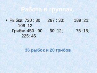 Работа в группах. Рыбки: 720 : 80 297 : 33; 189 :21; 108 :12 Грибки:450 : 90