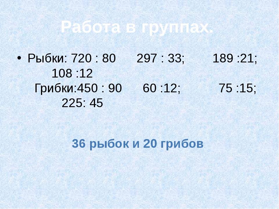 Работа в группах. Рыбки: 720 : 80 297 : 33; 189 :21; 108 :12 Грибки:450 : 90...