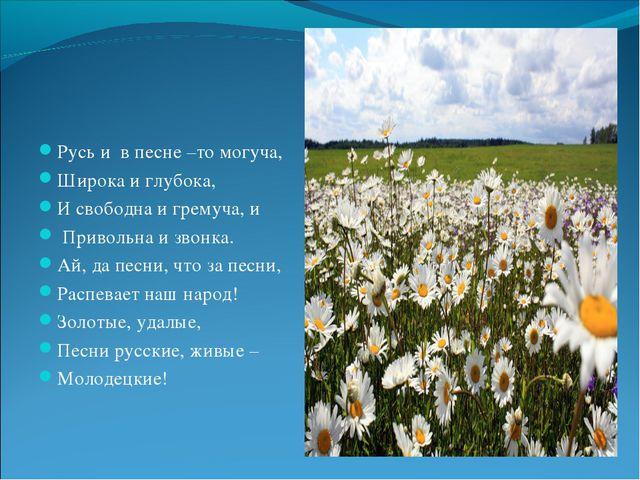 Русь и в песне –то могуча, Широка и глубока, И свободна и гремуча, и Приволь...