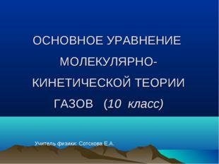 ОСНОВНОЕ УРАВНЕНИЕ МОЛЕКУЛЯРНО-КИНЕТИЧЕСКОЙ ТЕОРИИ ГАЗОВ (10 класс) Учитель ф