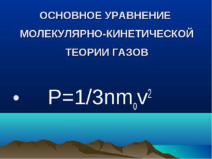 ОСНОВНОЕ УРАВНЕНИЕ МОЛЕКУЛЯРНО-КИНЕТИЧЕСКОЙ ТЕОРИИ ГАЗОВ Р=1/3nmov2