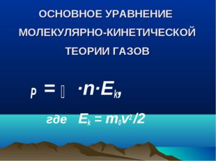 ОСНОВНОЕ УРАВНЕНИЕ МОЛЕКУЛЯРНО-КИНЕТИЧЕСКОЙ ТЕОРИИ ГАЗОВ P = ⅔ ·n·Еk, где Еk