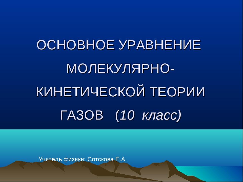 ОСНОВНОЕ УРАВНЕНИЕ МОЛЕКУЛЯРНО-КИНЕТИЧЕСКОЙ ТЕОРИИ ГАЗОВ (10 класс) Учитель ф...