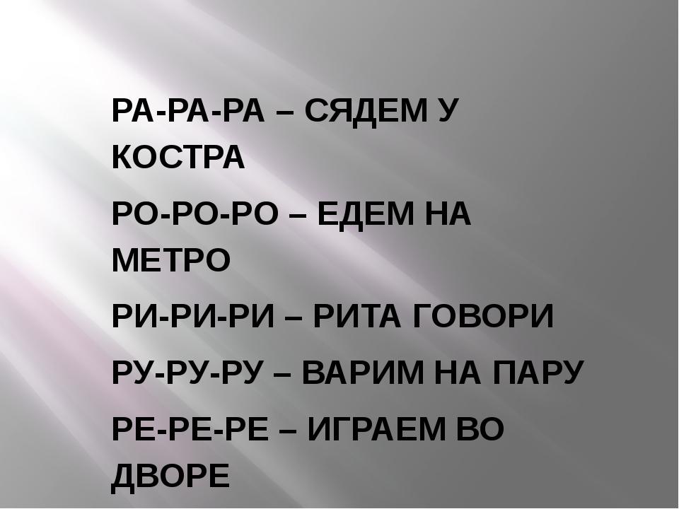 РА-РА-РА – СЯДЕМ У КОСТРА РО-РО-РО – ЕДЕМ НА МЕТРО РИ-РИ-РИ – РИТА ГОВОРИ РУ-...