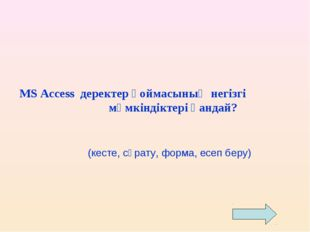 MS Access деректер қоймасының негізгі мүмкіндіктері қандай? (кесте, сұрату, ф