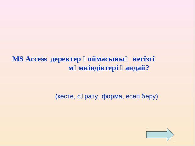 MS Access деректер қоймасының негізгі мүмкіндіктері қандай? (кесте, сұрату, ф...