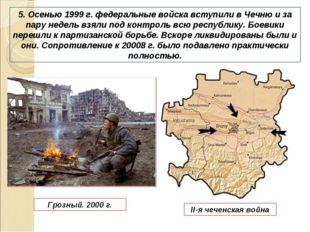 5. Осенью 1999 г. федеральные войска вступили в Чечню и за пару недель взяли