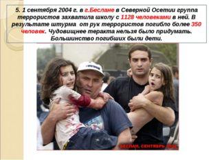 5. 1 сентября 2004 г. в г.Беслане в Северной Осетии группа террористов захват