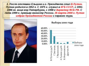 1. После отставки Ельцина и.о. Президента стал В.Путин. Путин родился в 1952