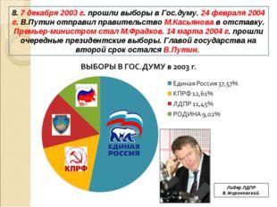 8. 7 декабря 2003 г. прошли выборы в Гос.думу. 24 февраля 2004 г. В.Путин отп