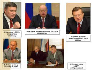 М.Касьянов в 2004 г. отправлен в отставку. М.Фрадков, премьер-министр России