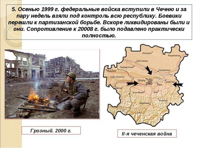 5. Осенью 1999 г. федеральные войска вступили в Чечню и за пару недель взяли...