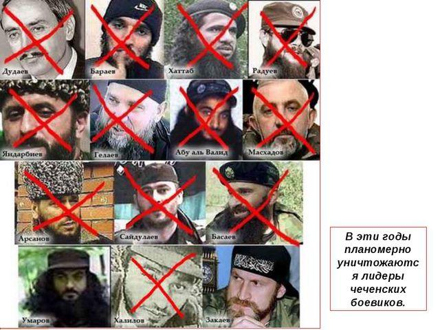 В эти годы планомерно уничтожаются лидеры чеченских боевиков.