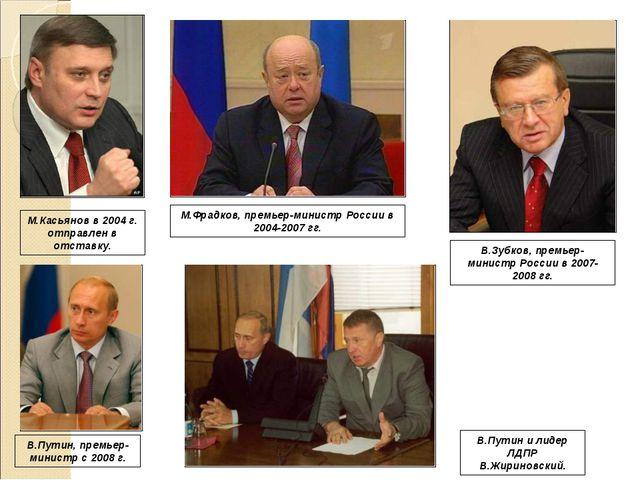 М.Касьянов в 2004 г. отправлен в отставку. М.Фрадков, премьер-министр России...