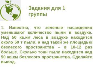 Задания для 1 группы 1. Известно, что зеленые насаждения уменьшают количество