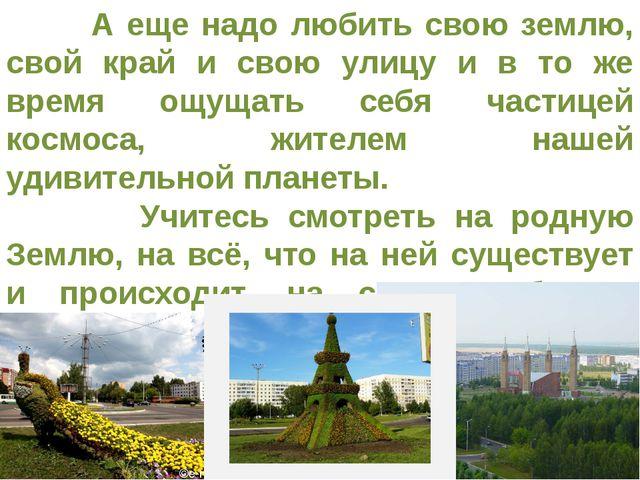 А еще надо любить свою землю, свой край и свою улицу и в то же время ощущать...