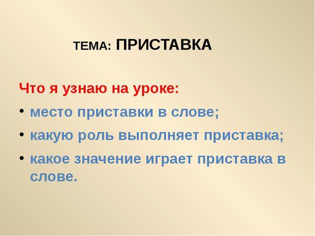 ТЕМА: ПРИСТАВКА  Что я узнаю на уроке: место приставки в слове; какую роль в...