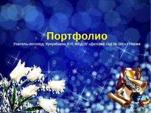 Портфолио Учитель-логопед: Кучукбаева Л.Н. МБДОУ «Детский сад № 281» г.Перми