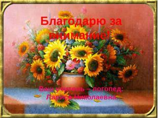 Благодарю за внимание! Ваш учитель – логопед: Лариса Николаевна.