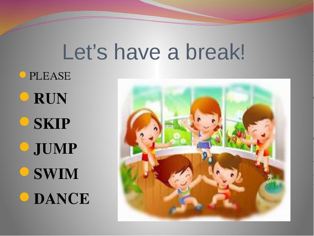 Let's have a break! PLEASE RUN SKIP JUMP SWIM DANCE