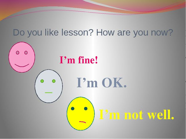 Do you like lesson? How are you now? I'm fine! I'm OK. I'm not well.