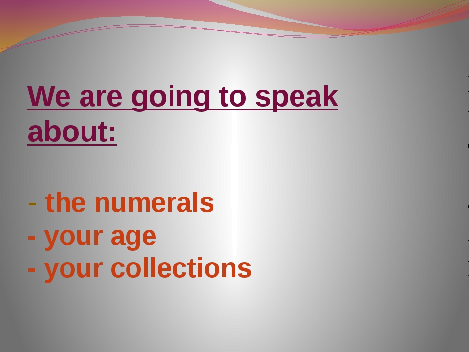 We are going to speak about: - the numerals - your age - your collections