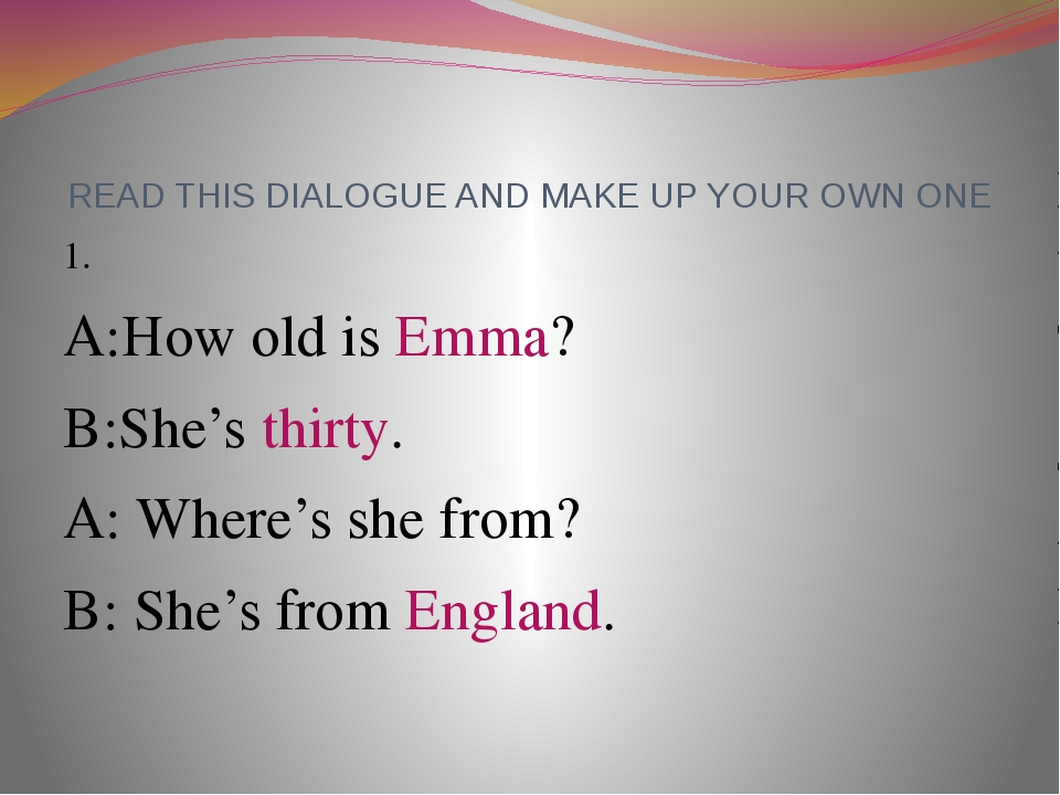 READ THIS DIALOGUE AND MAKE UP YOUR OWN ONE 1. A:How old is Emma? B:She's thi...