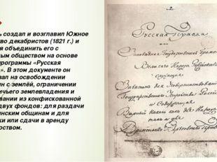 Пестель создал и возглавил Южное общество декабристов (1821 г.) и пытался объ