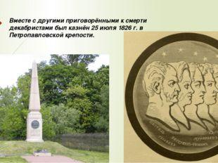 Вместе с другими приговорёнными к смерти декабристами был казнён 25 июля 1826