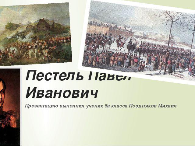 Пестель Павел Иванович Презентацию выполнил ученик 8а класса Поздняков Михаил