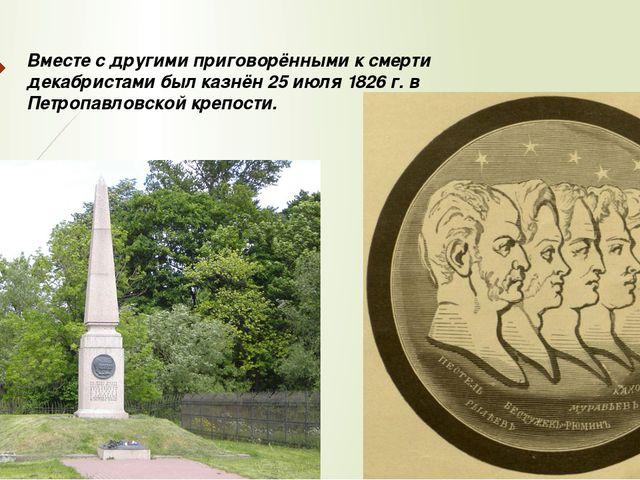 Вместе с другими приговорёнными к смерти декабристами был казнён 25 июля 1826...