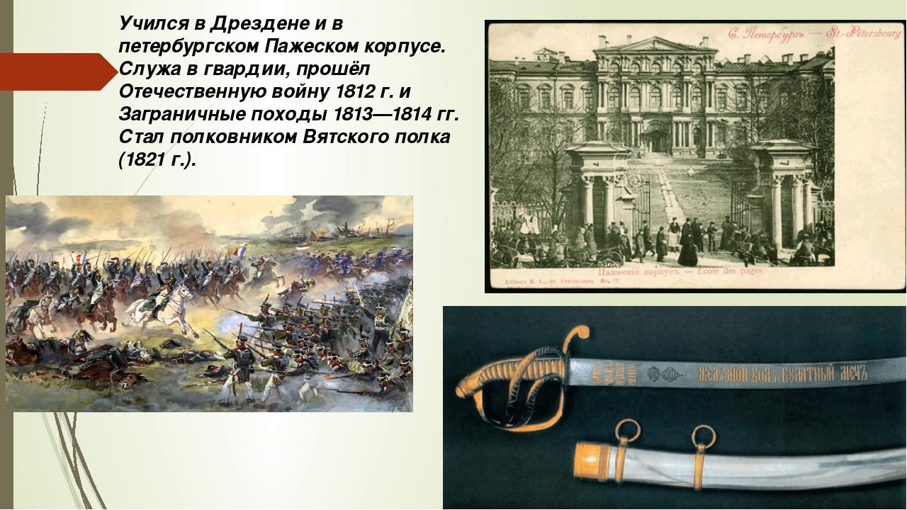 Учился в Дрездене и в петербургском Пажеском корпусе. Служа в гвардии, прошёл...