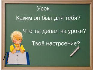 Урок. Каким он был для тебя? Что ты делал на уроке? Твоё настроение?