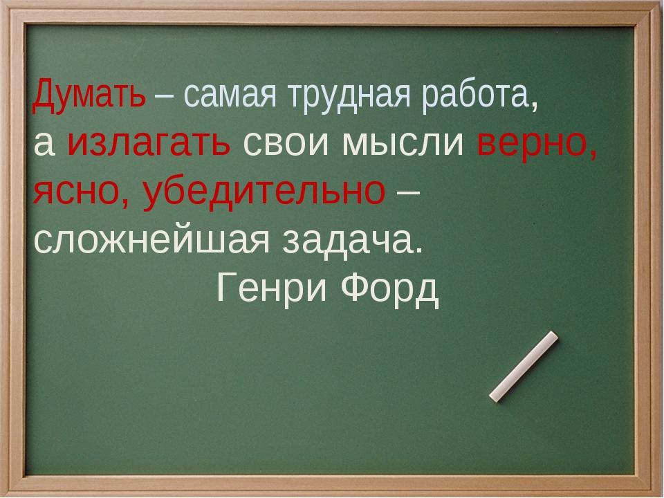 Думать – самая трудная работа, а излагать свои мысли верно, ясно, убедительно...