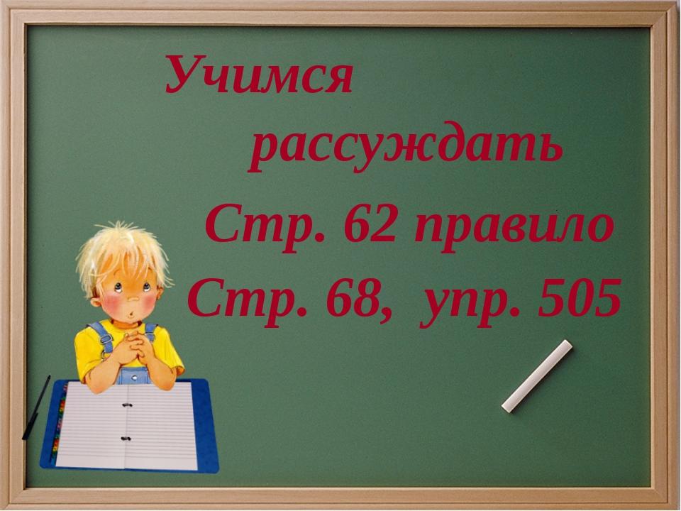 Учимся рассуждать Стр. 68, упр. 505 Стр. 62 правило
