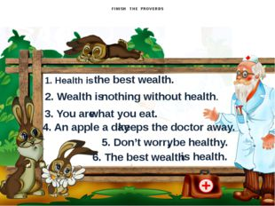 FINISH THE PROVERBS 1. Health is the best wealth. 2. Wealth is nothing witho