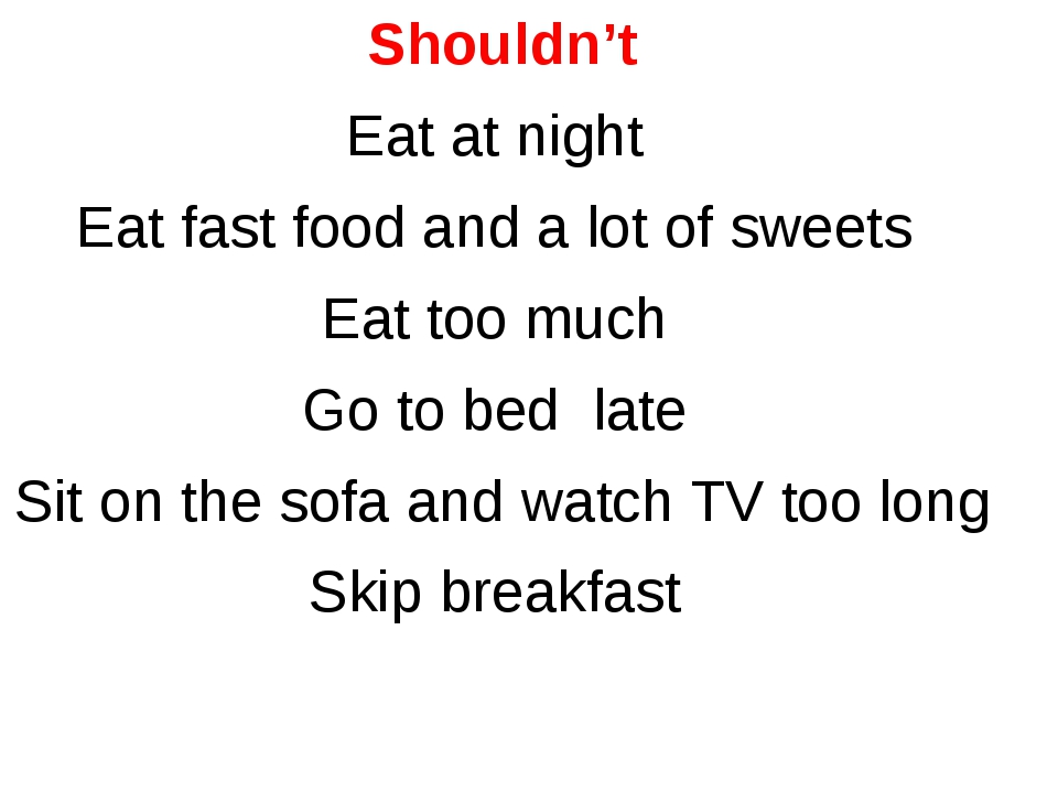 Shouldn't Eat at night Eat fast food and a lot of sweets Eat too much Go to b...