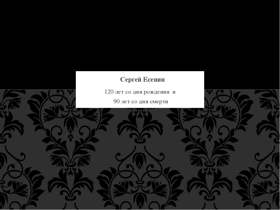 120 лет со дня рождения и 90 лет со дня смерти Сергей Есенин