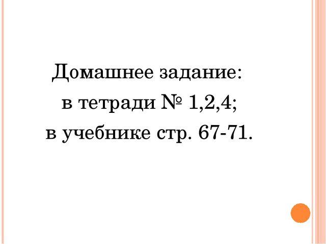 Домашнее задание: в тетради № 1,2,4; в учебнике стр. 67-71.